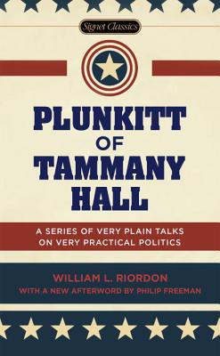 Plunkitt of Tammany Hall: A Series of Very Plain Talks on Very Practical Politics - Riordan, William L, and Quinn, Peter (Introduction by), and Freeman, Philip (Afterword by)