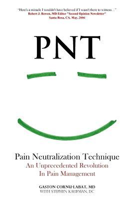 Pnt Pain Neutralization Technique: An Unprecedented Revolution in Pain Management - Cornu-Labat MD, Gaston, and Kaufman DC, Stephen