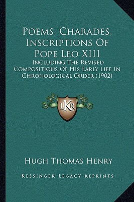 Poems, Charades, Inscriptions of Pope Leo XIII Poems, Charades, Inscriptions of Pope Leo XIII: Including the Revised Compositions of His Early Life in Chroincluding the Revised Compositions of His Early Life in Chronological Order (1902) Nological... - Henry, Hugh Thomas (Translated by)