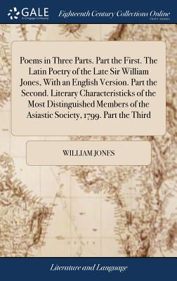 Poems in Three Parts. Part the First. the Latin Poetry of the Late Sir William Jones, with an English Version. Part the Second. Literary Characteristicks of the Most Distinguished Members of the Asiastic Society, 1799. Part the Third - Jones, William