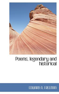 Poems, Legendary and Historical - Freeman, Edward A