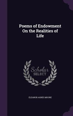 Poems of Endowment on the Realities of Life - Moore, Eleanor Agnes