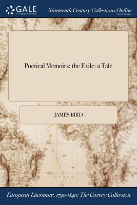 Poetical Memoirs: The Exile: A Tale - Bird, James, MD