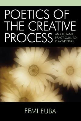 Poetics of the Creative Process: An Organic Practicum to Playwriting - Euba, Femi