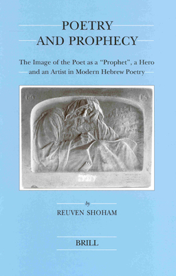 "Poetry and Prophecy: The Image of the Poet as a ""Prophet,"" a Hero and an Artist in Modern Hebrew Poetry - Shoham, Reuven"