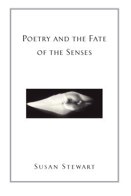 Poetry and the Fate of the Senses - Stewart, Susan
