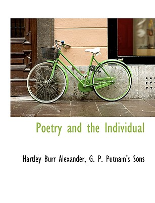 Poetry and the Individual - Alexander, Hartley Burr, and G P Putnam & Co (Creator), and G P Putnam's Sons (Creator)