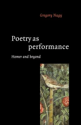 Poetry as Performance: Homer and Beyond - Nagy, Gregory