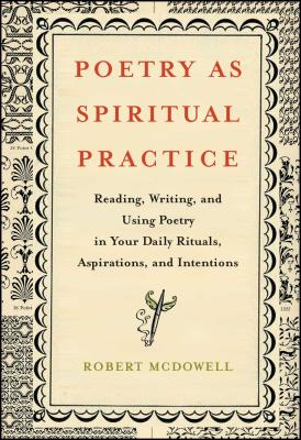 Poetry as Spiritual Practice: Reading, Writing, and Using Poetry in Your Daily Rituals, Aspirations, and Intentions - McDowell, Robert