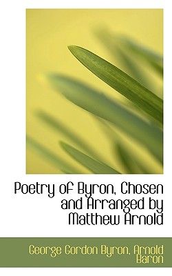 Poetry of Byron, Chosen and Arranged by Matthew Arnold - Byron, George Gordon, Lord, and Baron, Arnold