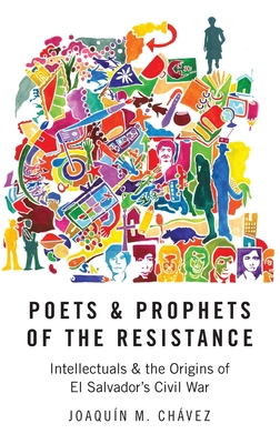 Poets and Prophets of the Resistance: Intellectuals and the Origins of El Salvador's Civil War - Chavez, Joaquin M
