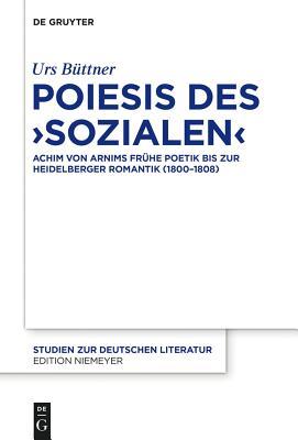 Poiesis Des Sozialen: Achim Von Arnims Fruhe Poetik Bis Zur Heidelberger Romantik (1800-1808) - Buttner, Urs