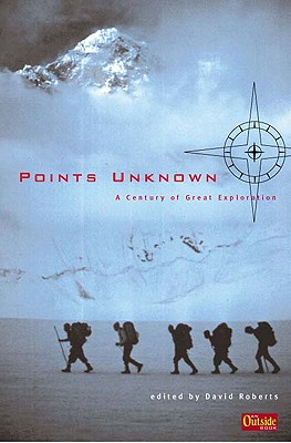 Points Unknown: A Century of Great Exploration - Roberts, David (Editor)