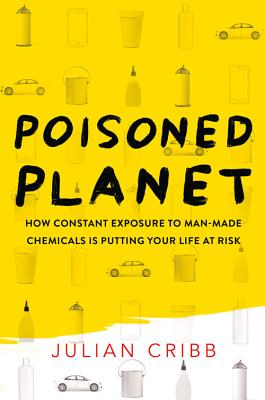 Poisoned Planet: How Constant Exposure to Man-Made Chemicals is Putting Your Life at Risk - Cribb, Julian