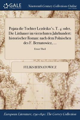 Pojata Die Tochter Lezdeiko's. T. 4: Oder, Die Litthauer Im Vierzehnten Jahrhundert: Historischer Roman: Nach Dem Polnischen Des F. Bernatowicz, ...; Erster Theil - Bernatowicz, Feliks
