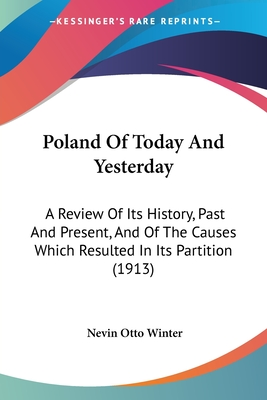 Poland of Today and Yesterday: A Review of Its History, Past and Present, and of the Causes Which Resulted in Its Partition (1913) - Winter, Nevin Otto