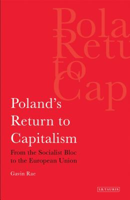 Poland's Return to Capitalism: From the Socialist Bloc to the European Union - Rae, Gavin