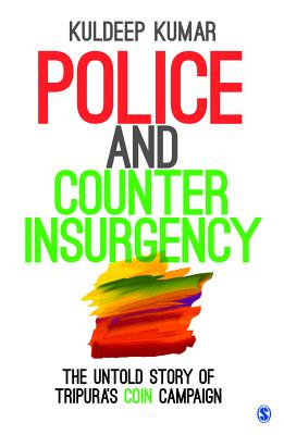 Police and Counterinsurgency: The Untold Story of Tripura's COIN Campaign - Kumar, Kuldeep