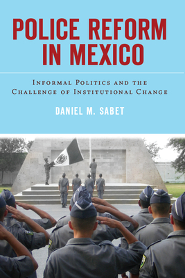 Police Reform in Mexico: Informal Politics and the Challenge of Institutional Change - Sabet, Daniel M