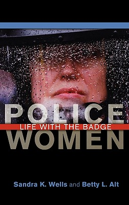 Police Women: Life with the Badge - Wells, Sandra K, and Alt, Betty L
