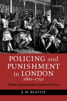Policing and Punishment in London, 1660-1750: Urban Crime and the Limits of Terror - Beattie, J M
