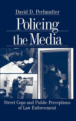 Policing the Media: Street Cops and Public Perceptions of Law Enforcement - Perlmutter, David D