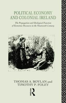 Political Economy and Colonial Ireland: The Propagation and Ideological Functions of Economic Discourse in the Nineteenth Century - Boylan, Thomas