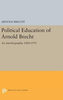 Political Education of Arnold Brecht: An Autobiography, 1884-1970 - Brecht, Arnold