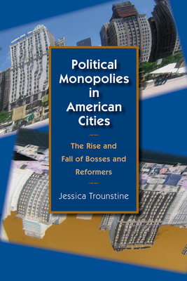 Political Monopolies in American Cities: The Rise and Fall of Bosses and Reformers - Trounstine, Jessica