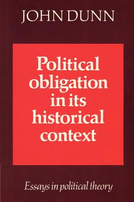Political Obligation in Its Historical Context: Essays in Political Theory - Dunn, John