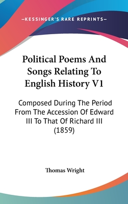 Political Poems and Songs Relating to English History V1: Composed During the Period from the Accession of Edward III to That of Richard III (1859) - Wright, Thomas (Editor)