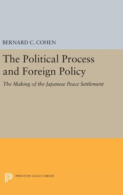 Political Process and Foreign Policy: The Making of the Japanese Peace - Cohen, Bernard Cecil