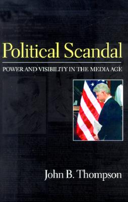 Political Scandal: Power and Visibility in the Media Age - Thompson, John B