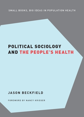 Political Sociology and the People's Health - Beckfield, Jason, and Krieger, Nancy (Series edited by)