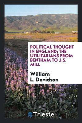 Political Thought in England; The Utilitarians from Bentham to J.S. Mill - Davidson, William L