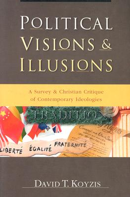 Political Visions & Illusions: A Survey & Christian Critique of Contemporary Ideologies - Koyzis, David T