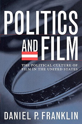 Politics and Film: The Political Culture of Film in the United States - Franklin, Daniel P