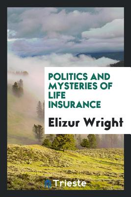 Politics and Mysteries of Life Insurance - Wright, Elizur