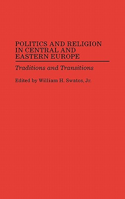 Politics and Religion in Central and Eastern Europe: Traditions and Transitions - Swatos, William H, Dr.