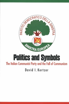 Politics and Symbols: The Italian Communist Party and the Fall of Communism - Kertzer, David I, Professor