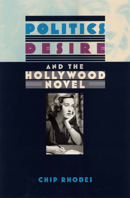 Politics, Desire, and the Hollywood Novel - Rhodes, Chip