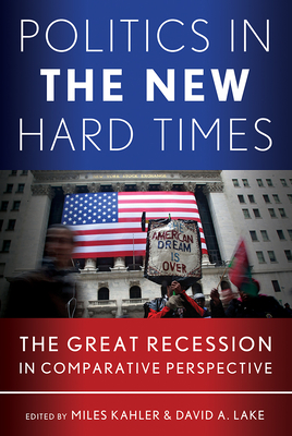 Politics in the New Hard Times: The Great Recession in Comparative Perspective - Kahler, Miles, Professor (Editor), and Lake, David A (Editor)