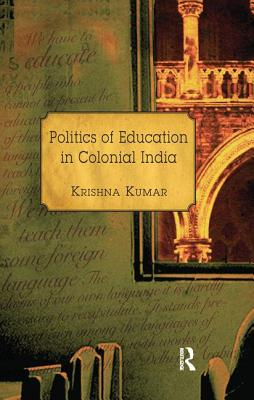 Politics of Education in Colonial India - Kumar, Krishna