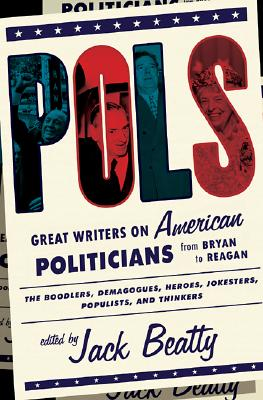 Pols: Great Writers on American Politicians from Bryan to Regan - Beatty, Jack
