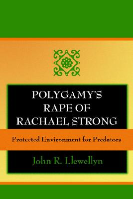 Polygamy's Rape of Rachael Strong: Protected Environment for Predators - Llewellyn, John R
