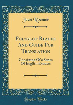 Polyglot Reader and Guide for Translation: Consisting of a Series of English Extracts (Classic Reprint) - Roemer, Jean