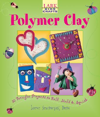 Polymer Clay: 30 Terrific Projects to Roll, Mold & Squish - Dean, Irene Semanchuk