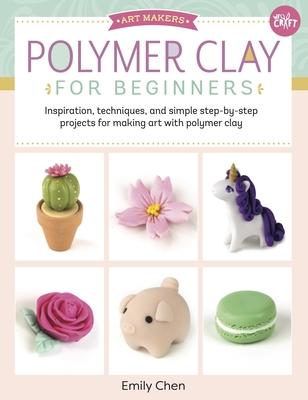 Polymer Clay for Beginners: Inspiration, Techniques, and Simple Step-By-Step Projects for Making Art with Polymer Clay - Chen, Emily