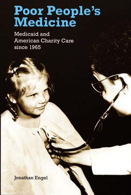 Poor People's Medicine: Medicaid and American Charity Care Since 1965 - Engel, Jonathan