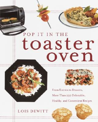 Pop It in the Toaster Oven: From Entrees to Desserts, More Than 250 Delectable, Healthy, and Convenient Recipes: A Cookbook - DeWitt, Lois